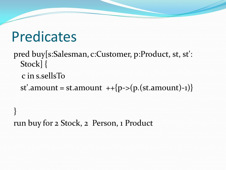 Predicates pred buy[s:Salesman, c:Customer, p:Product, st, st : Stock] { c in s.sellsTo. st .amount = st.amount ++{p->(p.(st.amount)-1)}